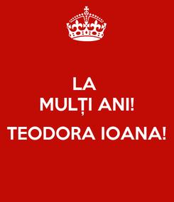 Poster: LA  MULȚI ANI!  TEODORA IOANA!