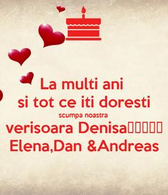 Poster: La multi ani  si tot ce iti doresti scumpa noastra verisoara Denisa🎉🎂❤❤☺ Elena,Dan &Andreas