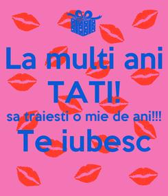 Poster: La multi ani TATI! sa traiesti o mie de ani!!! Te iubesc
