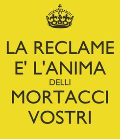 Poster: LA RECLAME E' L'ANIMA DELLI MORTACCI VOSTRI