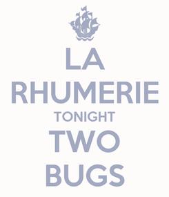 Poster: LA RHUMERIE TONIGHT TWO BUGS