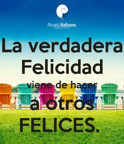 Poster: La verdadera Felicidad viene de hacer a otros FELICES.