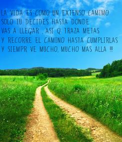 Poster: La vida es Como un extenso camimo  solo tu decides hasta donde vas a llegar , Asi q traza metas Y recorre el camino hasta Cumplirlas Y siempr ve mucho, mucho mas alla