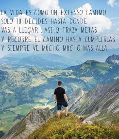 Poster: La vida es Como un extenso camimo  solo tu decides hasta donde vas a llegar , Asi q traza metas Y recorre el camino hasta Cumplirlas Y siempre ve mucho, mucho mas alla