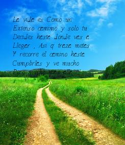 Poster: La vida es Como un Extenso camimo y solo tu Decides hasta donde vas a Llegar , Asi q traza metas Y recorre el camino hasta Cumplirlas y ve mucho Pero mucho mas alla !!!