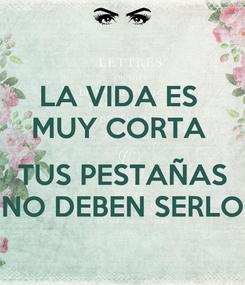 Poster: LA VIDA ES  MUY CORTA   TUS PESTAÑAS NO DEBEN SERLO