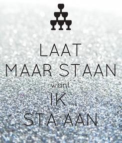 Poster: LAAT MAAR STAAN want IK  STA AAN