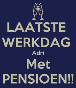 Poster: LAATSTE  WERKDAG  Adri Met PENSIOEN!!