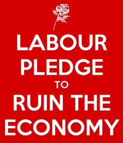 Poster: LABOUR PLEDGE TO RUIN THE ECONOMY