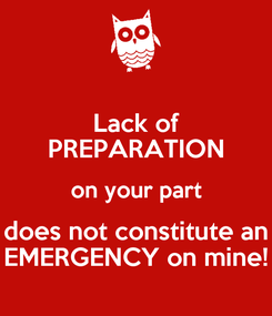 Poster: Lack of PREPARATION on your part does not constitute an EMERGENCY on mine!