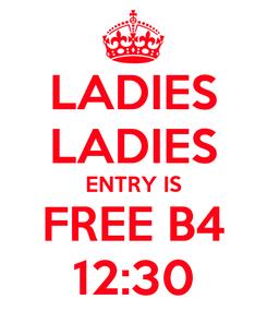 Poster: LADIES LADIES ENTRY IS FREE B4 12:30