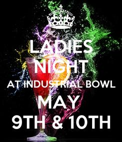 Poster: LADIES NIGHT AT INDUSTRIAL BOWL MAY  9TH & 10TH