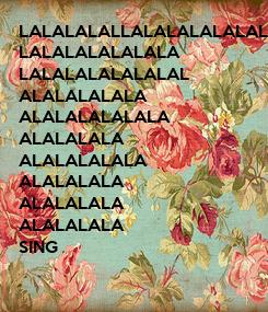 Poster: LALALALALLALALALALALALALALALALALALALALA LALALALALALALA LALALALALALALAL ALALALALALA ALALALALALALA ALALALALA ALALALALALA ALALALALA ALALALALA ALALALALA SING