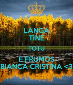 Poster: LANGA TINE TOTU E FRUMOS BIANCA CRISTINA <3