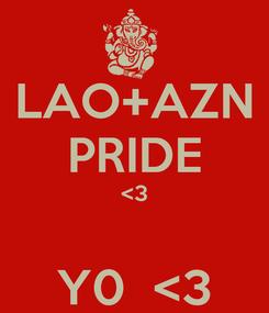 Poster: LAO+AZN PRIDE <3  Y0  <3