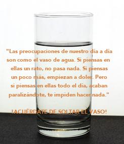 """Poster: """"Las preocupaciones de nuestro día a día son como el vaso de agua. Si piensas en  ellas un rato, no pasa nada. Si piensas un poco más, empiezan a doler. Pero si piensas"""