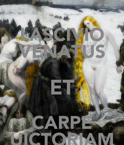 Poster: LASCIVIO VENATUS ET CARPE UICTORIAM