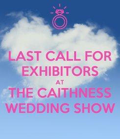 Poster: LAST CALL FOR EXHIBITORS AT THE CAITHNESS WEDDING SHOW