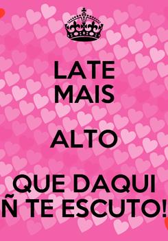 Poster: LATE MAIS ALTO QUE DAQUI Ñ TE ESCUTO!