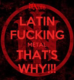 Poster: LATIN FUCKING METAL THAT'S WHY!!!