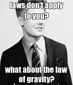 Poster: laws don't apply to you? what about the law of gravity?