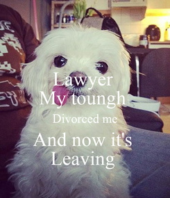 Poster: Lawyer  My toungh  Divorced me And now it's  Leaving