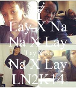 Poster: Lay X Na Na X Lay `Lay X Na Na X Lay LN2K14