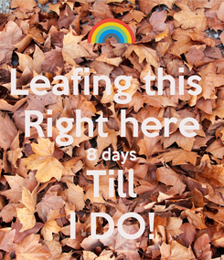 Poster: Leafing this  Right here 8 days Till I DO!