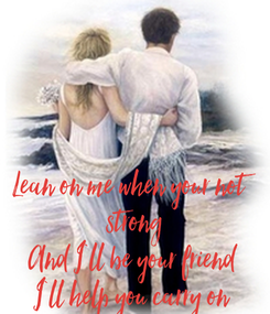 Poster:     Lean on me when your not  strong And I`ll be your friend I`ll help you carry on