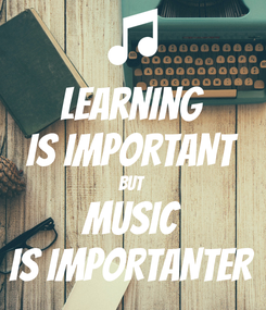 Poster: learning IS IMPORTANT BUT MUSIC IS IMPORTANTER