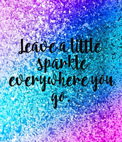 Poster: Leave a little  sparkle  everywhere you  go.