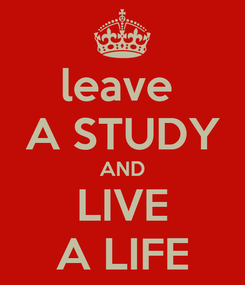 Poster: leave  A STUDY AND LIVE A LIFE