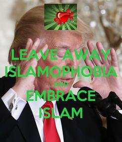 Poster: LEAVE AWAY ISLAMOPHOBIA AND EMBRACE ISLAM