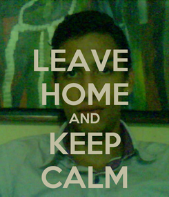 Poster: LEAVE  HOME AND KEEP CALM