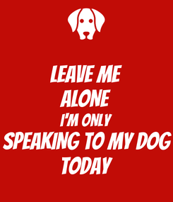 Poster: LEAVE ME ALONE I'M ONLY SPEAKING TO MY DOG TODAY