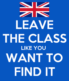 Poster: LEAVE THE CLASS LIKE YOU  WANT TO FIND IT