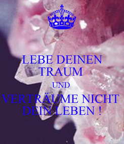 Poster: LEBE DEINEN TRAUM  UND  VERTRÄUME NICHT  DEIN LEBEN !