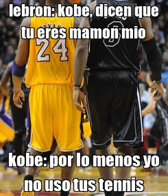 Poster: lebron: kobe, dicen que tu eres mamon mio kobe: por lo menos yo no uso tus tennis