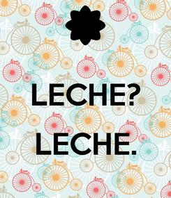 Poster:  LECHE?  LECHE.