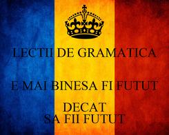 Poster: LECTII DE GRAMATICA  E MAI BINESA FI FUTUT DECAT SA FII FUTUT