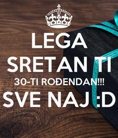 Poster: LEGA SRETAN TI 30-TI ROĐENDAN!!! SVE NAJ :D