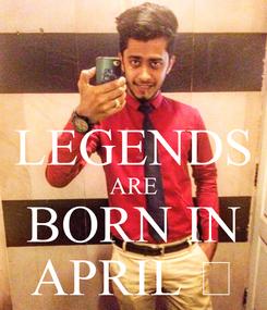 Poster:  LEGENDS ARE BORN IN APRIL 😎
