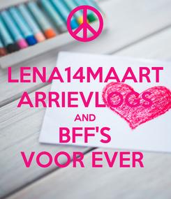 Poster: LENA14MAART ARRIEVLOGS AND BFF'S VOOR EVER