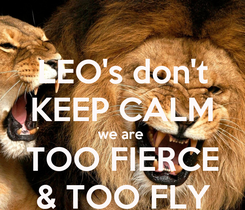 Poster: LEO's don't KEEP CALM we are  TOO FIERCE & TOO FLY