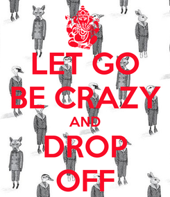 Poster: LET GO BE CRAZY AND DROP OFF