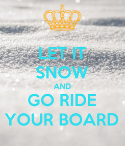 Poster: LET IT SNOW AND GO RIDE YOUR BOARD