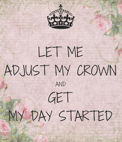 Poster: LET ME ADJUST MY CROWN AND GET MY DAY STARTED