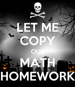Poster: LET ME COPY OUR MATH HOMEWORK