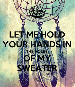 Poster: LET ME HOLD YOUR HANDS lN THE HOLES  OF MY SWEATER