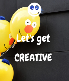 Poster:  Let's get   CREATIVE